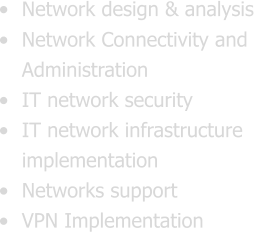 •	Network design & analysis •	Network Connectivity and Administration •	IT network security •	IT network infrastructure implementation •	Networks support •	VPN Implementation